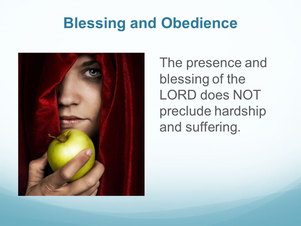 Blessing and Obedience The presence and blessing of the LORD does NOT preclude hardship and suffering.