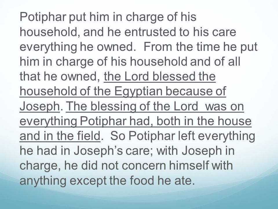 Potiphar put him in charge of his household, and he entrusted to his care everything he owned.