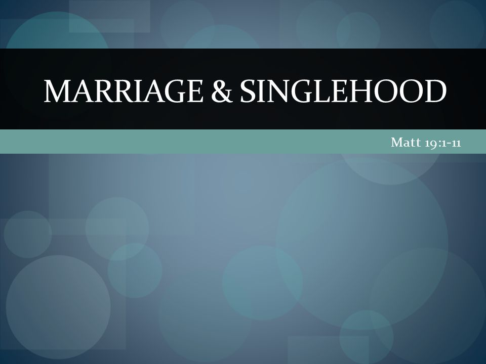Matt 19:1-11 MARRIAGE & SINGLEHOOD