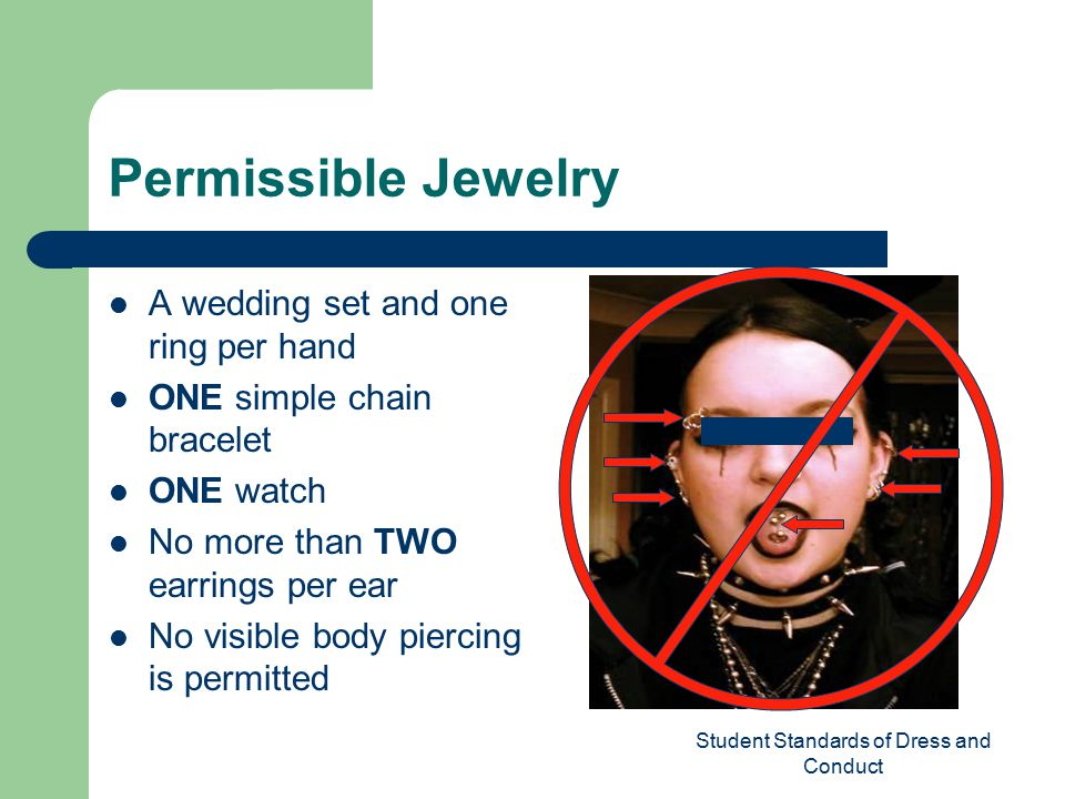 Student Standards of Dress and Conduct Permissible Jewelry A wedding set and one ring per hand ONE simple chain bracelet ONE watch No more than TWO earrings per ear No visible body piercing is permitted