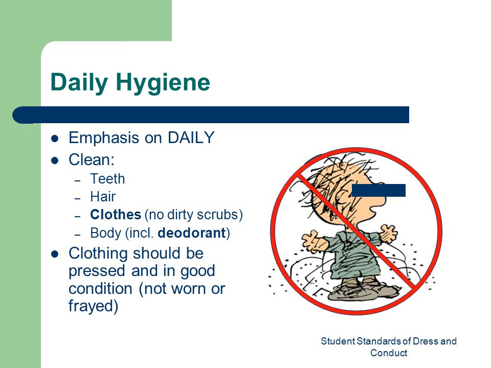 Student Standards of Dress and Conduct Daily Hygiene Emphasis on DAILY Clean: – Teeth – Hair – Clothes (no dirty scrubs) – Body (incl.