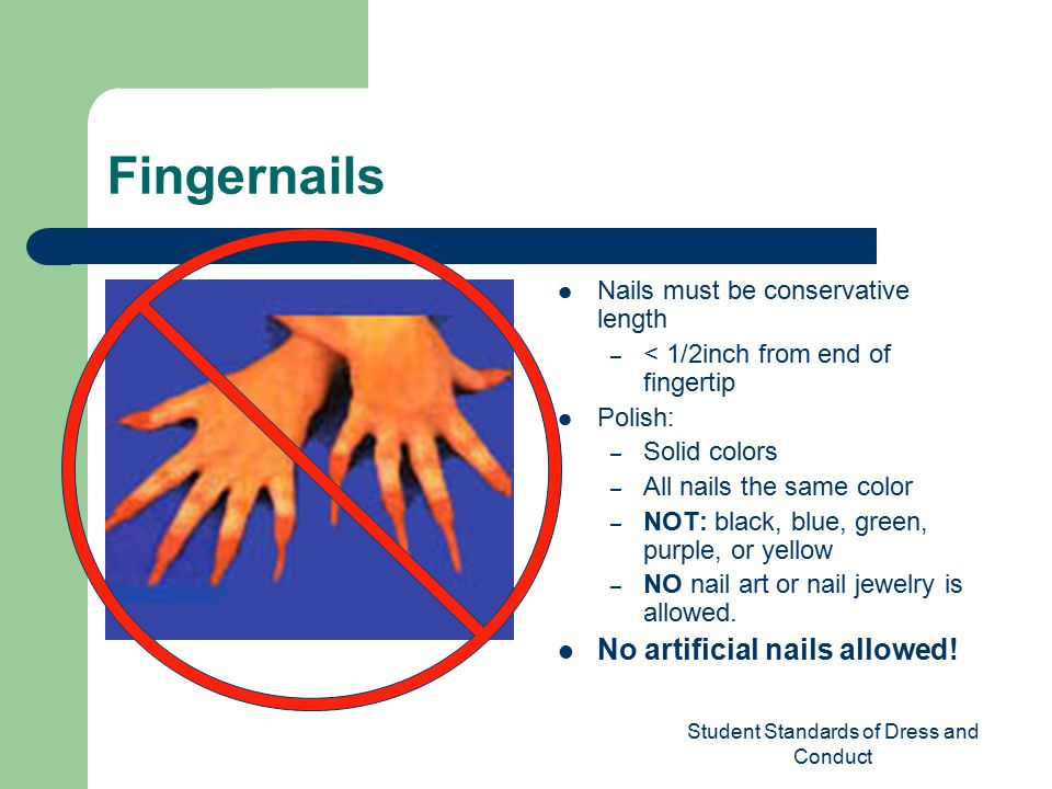 Student Standards of Dress and Conduct Fingernails Nails must be conservative length – < 1/2inch from end of fingertip Polish: – Solid colors – All nails the same color – NOT: black, blue, green, purple, or yellow – NO nail art or nail jewelry is allowed.