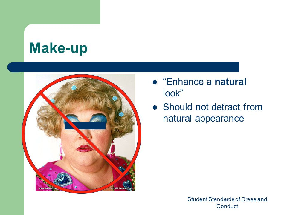 Student Standards of Dress and Conduct Make-up Enhance a natural look Should not detract from natural appearance