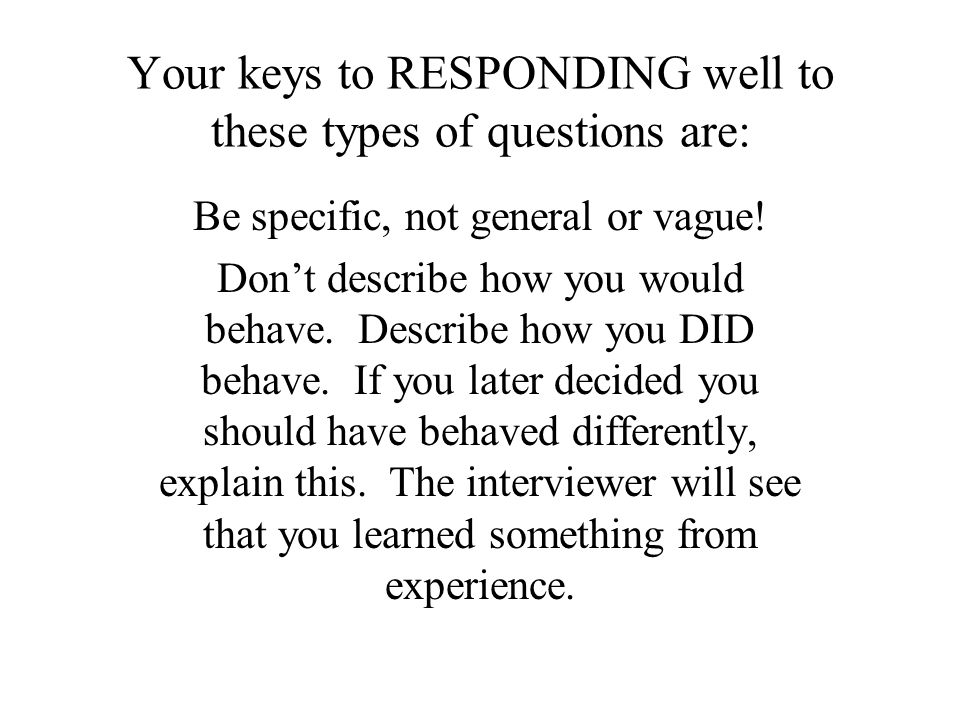 Your keys to RESPONDING well to these types of questions are: Be specific, not general or vague.