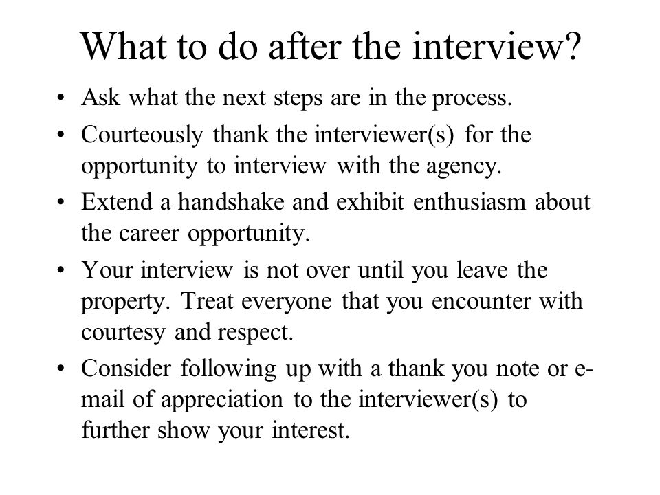 What to do after the interview. Ask what the next steps are in the process.