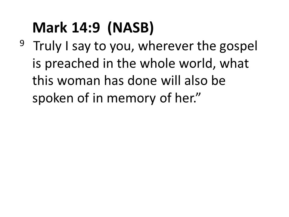 Mark 14:9 (NASB) 9 Truly I say to you, wherever the gospel is preached in the whole world, what this woman has done will also be spoken of in memory of her.