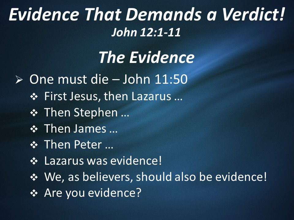 The Evidence  One must die – John 11:50  First Jesus, then Lazarus …  Then Stephen …  Then James …  Then Peter …  Lazarus was evidence.