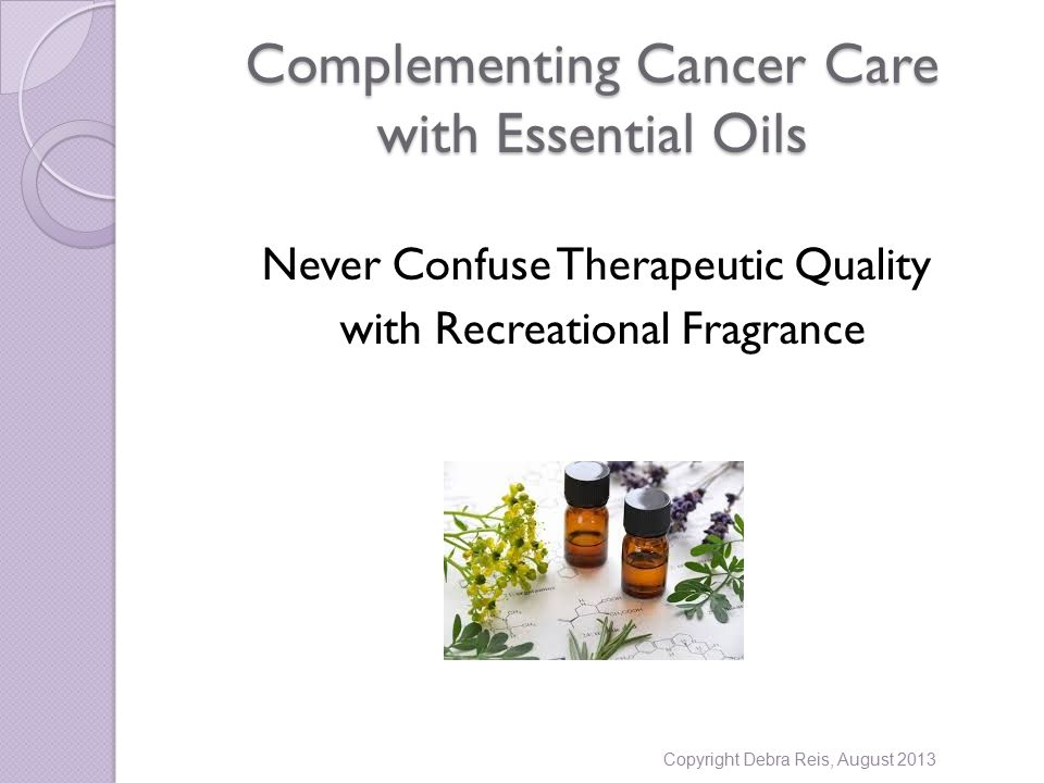 Complementing Cancer Care with Essential Oils Never Confuse Therapeutic Quality with Recreational Fragrance Copyright Debra Reis, August 2013