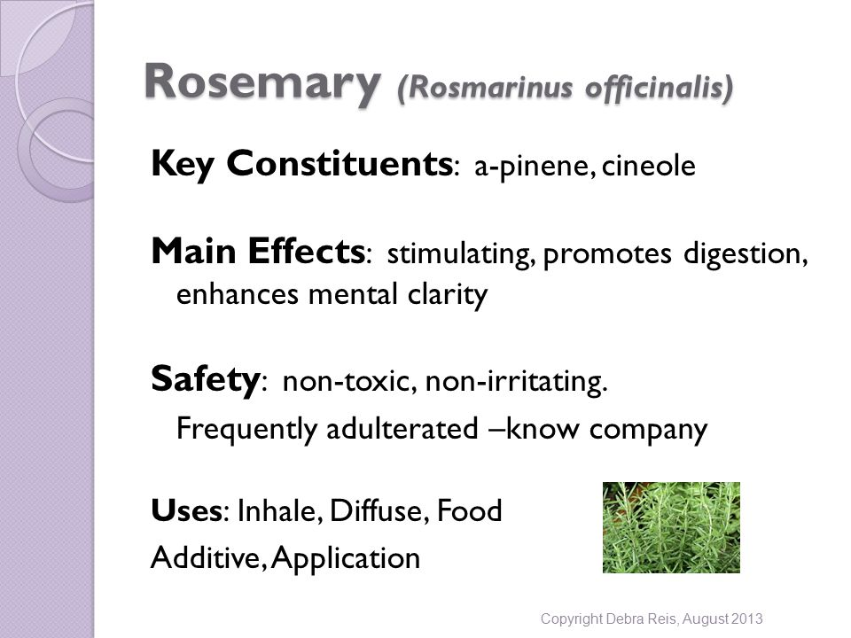 Rosemary (Rosmarinus officinalis) Key Constituents : a-pinene, cineole Main Effects : stimulating, promotes digestion, enhances mental clarity Safety : non-toxic, non-irritating.