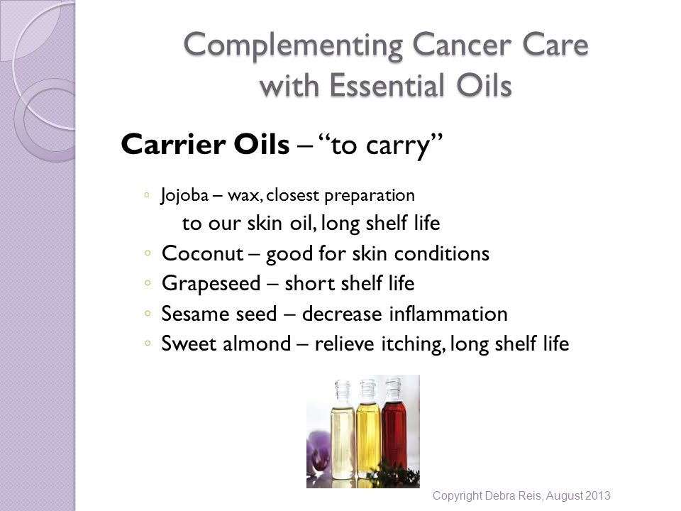 Complementing Cancer Care with Essential Oils Carrier Oils – to carry ◦ Jojoba – wax, closest preparation to our skin oil, long shelf life ◦ Coconut – good for skin conditions ◦ Grapeseed – short shelf life ◦ Sesame seed – decrease inflammation ◦ Sweet almond – relieve itching, long shelf life Copyright Debra Reis, August 2013
