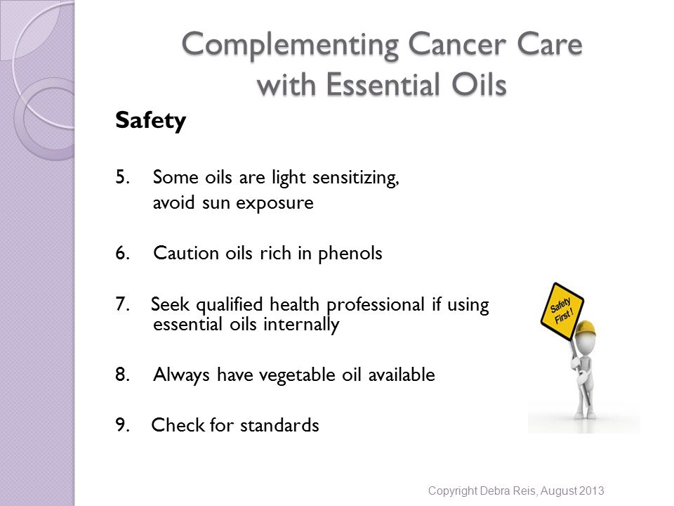 Complementing Cancer Care with Essential Oils Safety 5.Some oils are light sensitizing, avoid sun exposure 6.Caution oils rich in phenols 7.