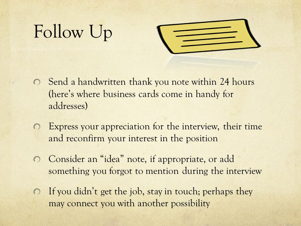 Follow Up Send a handwritten thank you note within 24 hours (here's where business cards come in handy for addresses) Express your appreciation for the interview, their time and reconfirm your interest in the position Consider an idea note, if appropriate, or add something you forgot to mention during the interview If you didn't get the job, stay in touch; perhaps they may connect you with another possibility