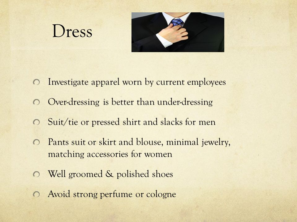 Dress Investigate apparel worn by current employees Over-dressing is better than under-dressing Suit/tie or pressed shirt and slacks for men Pants suit or skirt and blouse, minimal jewelry, matching accessories for women Well groomed & polished shoes Avoid strong perfume or cologne