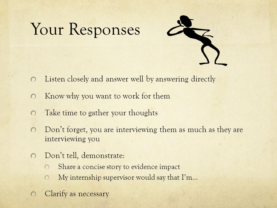 Your Responses Listen closely and answer well by answering directly Know why you want to work for them Take time to gather your thoughts Don't forget, you are interviewing them as much as they are interviewing you Don't tell, demonstrate: Share a concise story to evidence impact My internship supervisor would say that I'm… Clarify as necessary