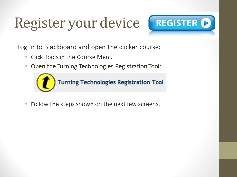 Register your device Log in to Blackboard and open the clicker course: Click Tools in the Course Menu Open the Turning Technologies Registration Tool: Follow the steps shown on the next few screens.