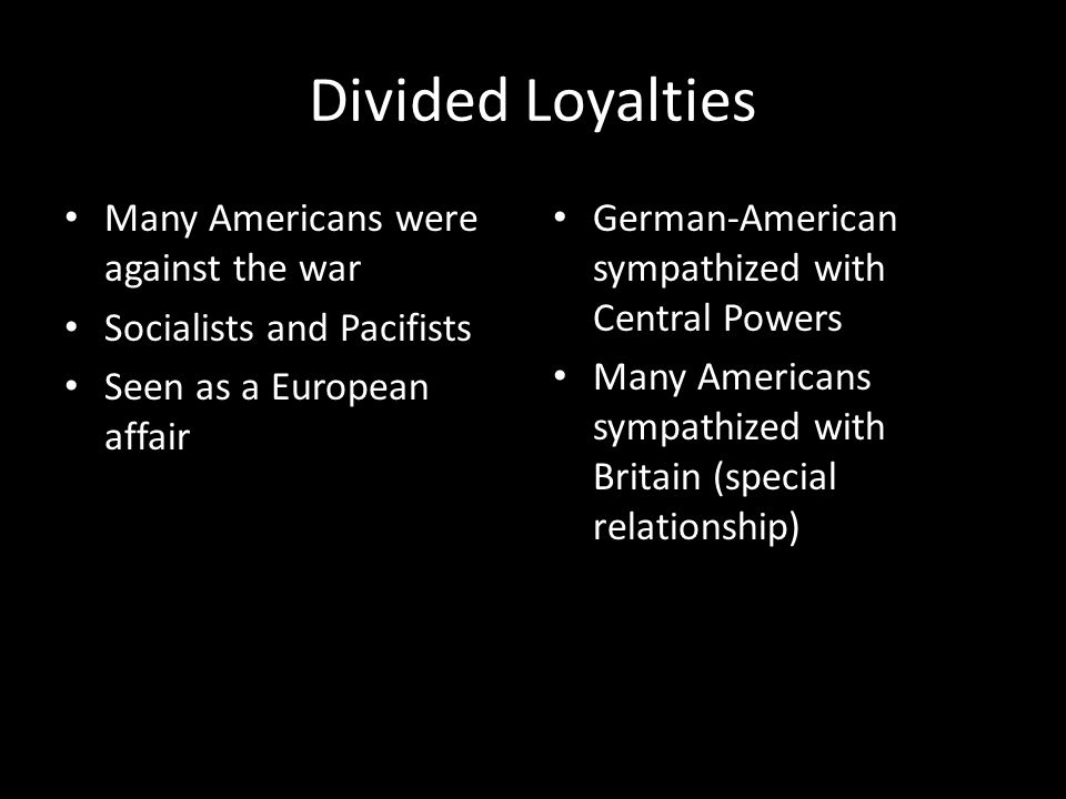 Divided Loyalties Many Americans were against the war Socialists and Pacifists Seen as a European affair German-American sympathized with Central Powers Many Americans sympathized with Britain (special relationship)