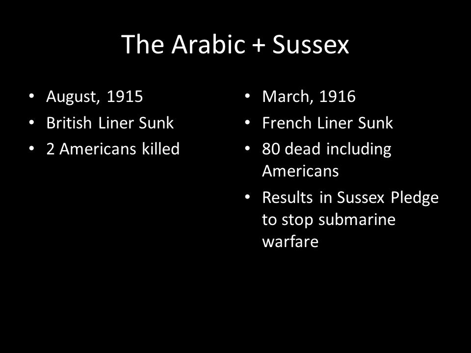 The Arabic + Sussex August, 1915 British Liner Sunk 2 Americans killed March, 1916 French Liner Sunk 80 dead including Americans Results in Sussex Pledge to stop submarine warfare