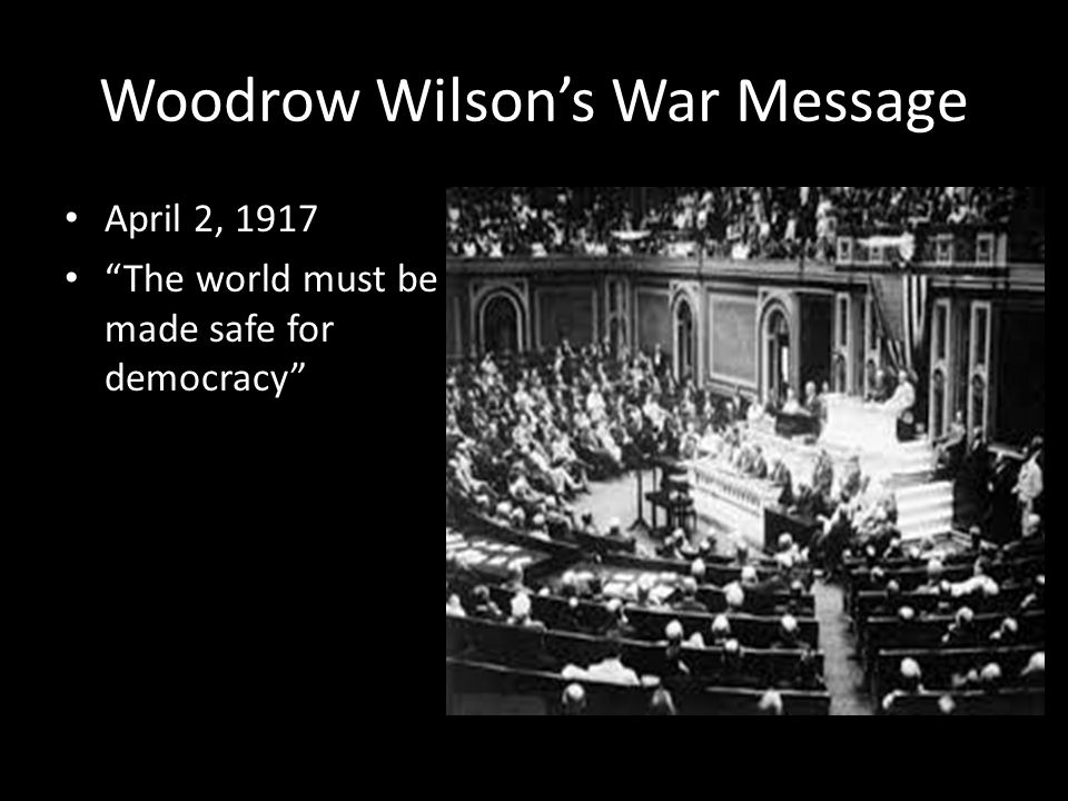 Woodrow Wilson's War Message April 2, 1917 The world must be made safe for democracy