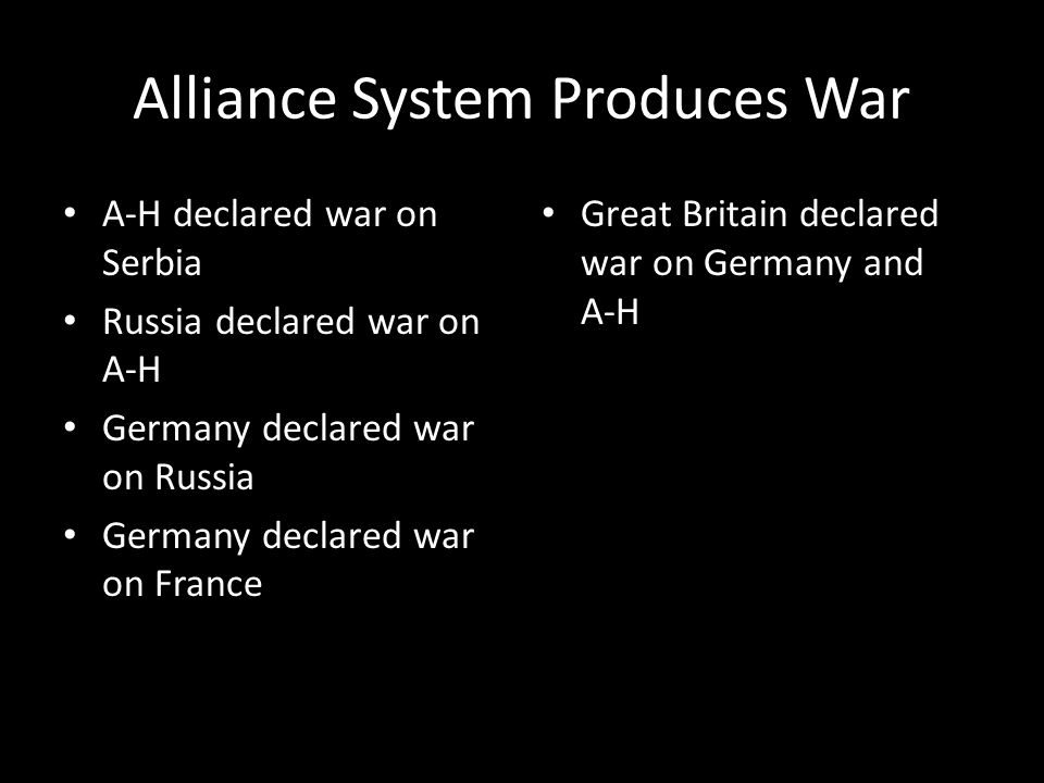 Alliance System Produces War A-H declared war on Serbia Russia declared war on A-H Germany declared war on Russia Germany declared war on France Great Britain declared war on Germany and A-H