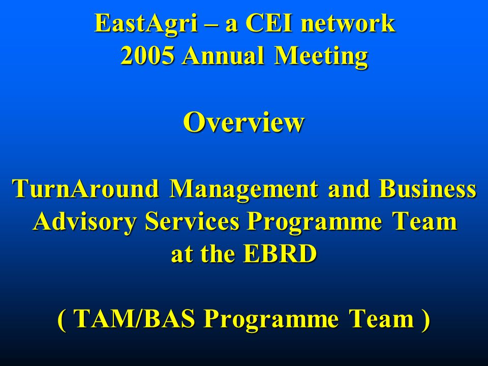EastAgri – a CEI network 2005 Annual Meeting Overview TurnAround Management and Business Advisory Services Programme Team at the EBRD ( TAM/BAS Programme Team )