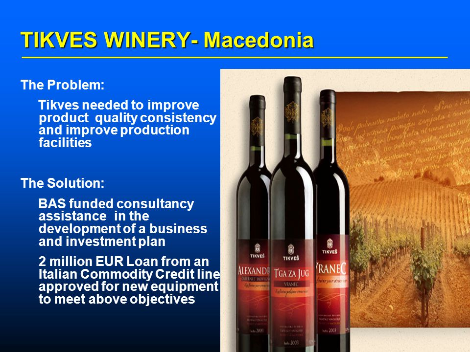    TIKVES WINERY- Macedonia The Problem: Tikves needed to improve product quality consistency and improve production facilities The Solution: BAS funded consultancy assistance in the development of a business and investment plan 2 million EUR Loan from an Italian Commodity Credit line approved for new equipment to meet above objectives