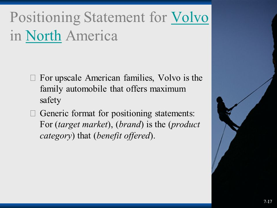 Positioning Statement for Volvo in North AmericaVolvoNorth  For upscale American families, Volvo is the family automobile that offers maximum safety  Generic format for positioning statements: For (target market), (brand) is the (product category) that (benefit offered).