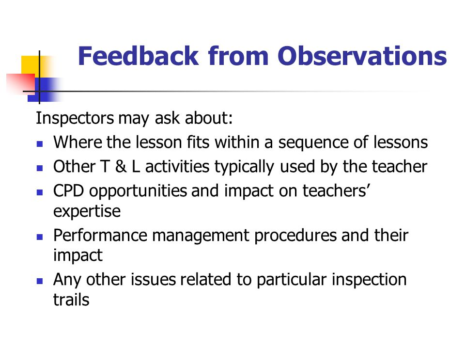 Feedback from Observations Inspectors may ask about: Where the lesson fits within a sequence of lessons Other T & L activities typically used by the teacher CPD opportunities and impact on teachers' expertise Performance management procedures and their impact Any other issues related to particular inspection trails
