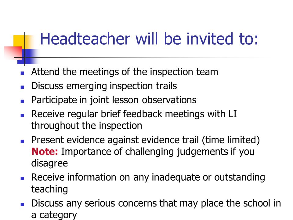 Headteacher will be invited to: Attend the meetings of the inspection team Discuss emerging inspection trails Participate in joint lesson observations Receive regular brief feedback meetings with LI throughout the inspection Present evidence against evidence trail (time limited) Note: Importance of challenging judgements if you disagree Receive information on any inadequate or outstanding teaching Discuss any serious concerns that may place the school in a category