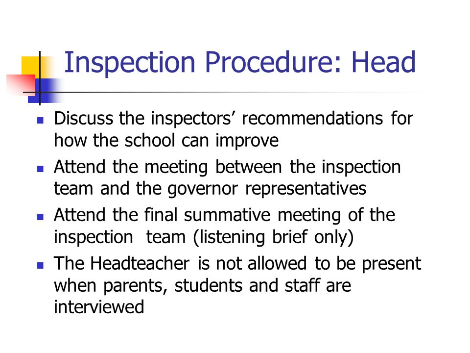 Inspection Procedure: Head Discuss the inspectors' recommendations for how the school can improve Attend the meeting between the inspection team and the governor representatives Attend the final summative meeting of the inspection team (listening brief only) The Headteacher is not allowed to be present when parents, students and staff are interviewed