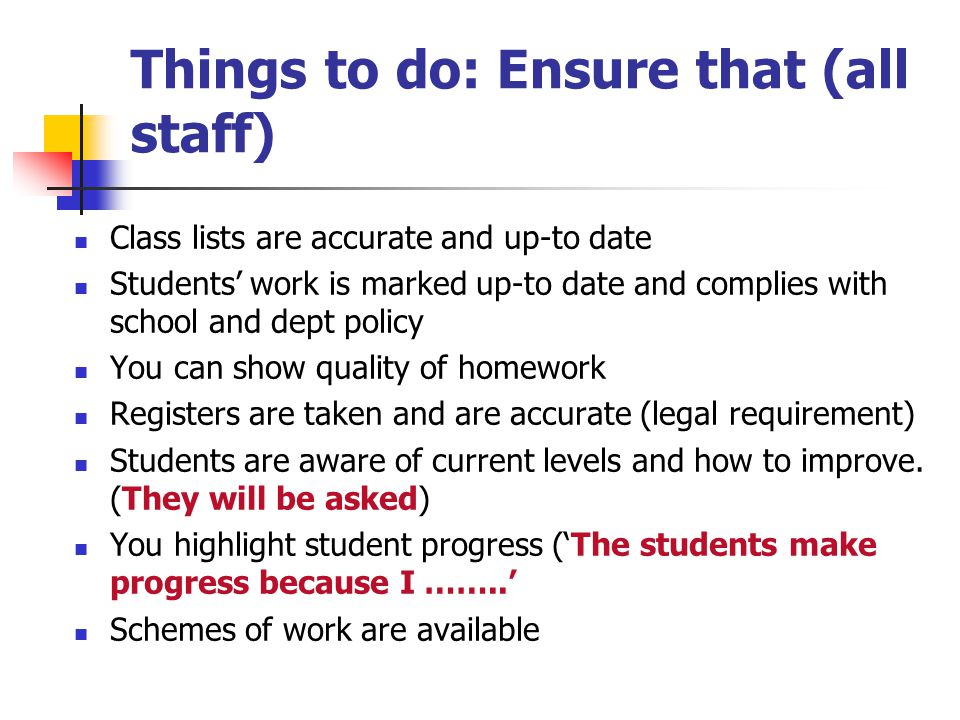 Things to do: Ensure that (all staff) Class lists are accurate and up-to date Students' work is marked up-to date and complies with school and dept policy You can show quality of homework Registers are taken and are accurate (legal requirement) Students are aware of current levels and how to improve.
