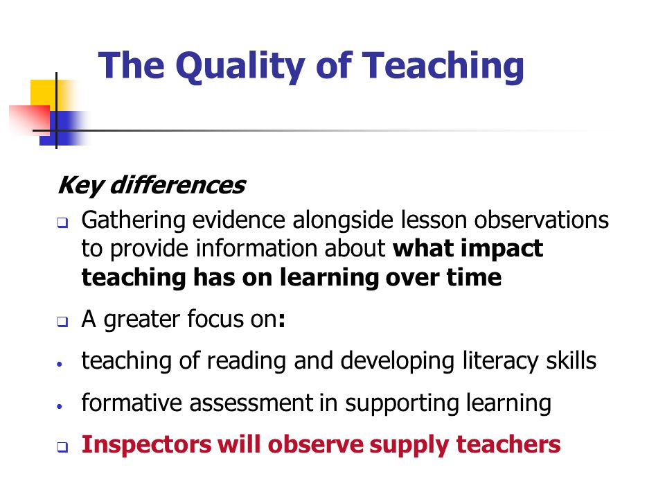 The Quality of Teaching Key differences  Gathering evidence alongside lesson observations to provide information about what impact teaching has on learning over time  A greater focus on: teaching of reading and developing literacy skills formative assessment in supporting learning  Inspectors will observe supply teachers
