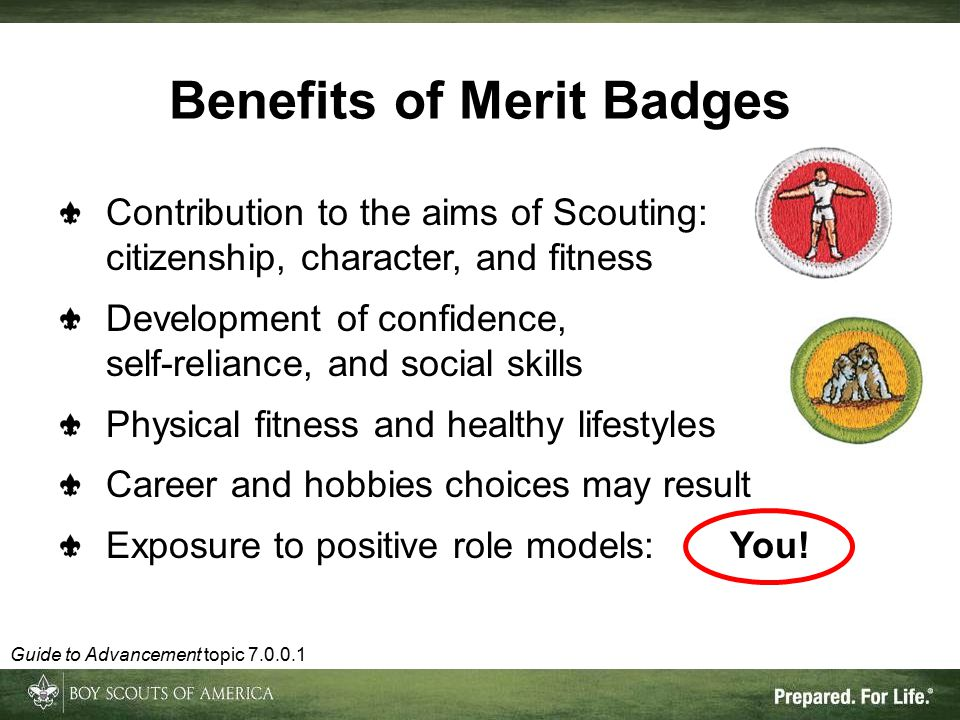 Benefits of Merit Badges Contribution to the aims of Scouting: citizenship, character, and fitness Development of confidence, self-reliance, and social skills Physical fitness and healthy lifestyles Career and hobbies choices may result Exposure to positive role models:You.