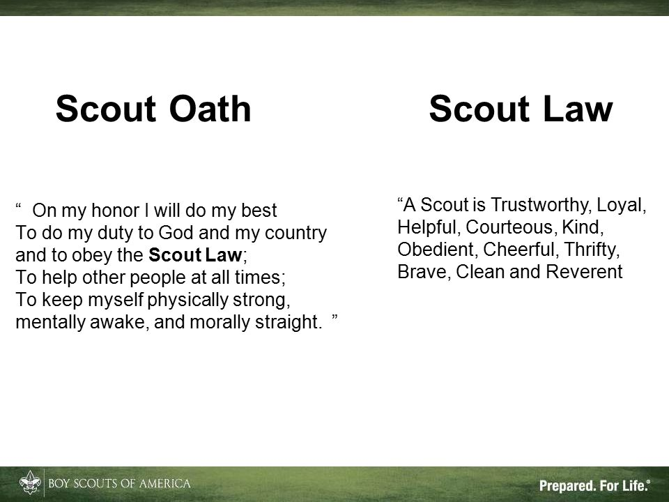 Scout Oath Scout Law On my honor I will do my best To do my duty to God and my country and to obey the Scout Law; To help other people at all times; To keep myself physically strong, mentally awake, and morally straight.