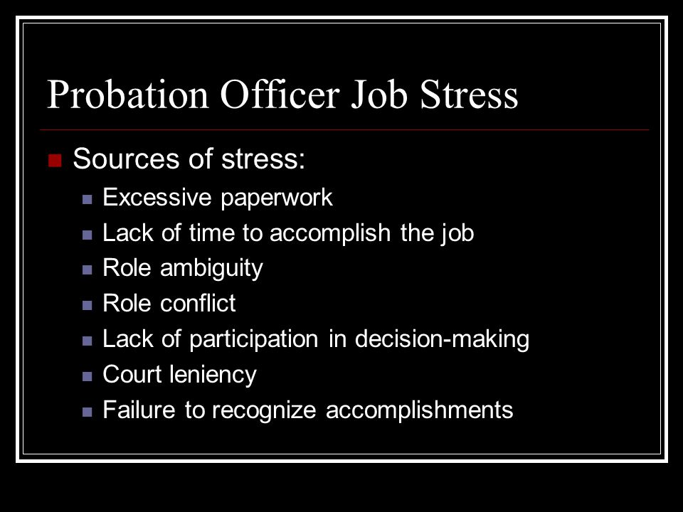16 Probation Officer Job Stress Sources Of Stress: Excessive Paperwork Lack  Of Time To Accomplish The Job Role Ambiguity Role Conflict Lack Of  Participation ...
