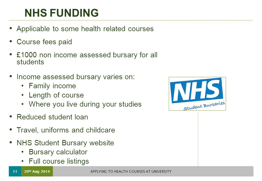 NHS FUNDING Applicable to some health related courses Course fees paid £1000 non income assessed bursary for all students Income assessed bursary varies on: Family income Length of course Where you live during your studies Reduced student loan Travel, uniforms and childcare NHS Student Bursary website Bursary calculator Full course listings 20 th Aug 2014 APPLYING TO HEALTH COURSES AT UNIVERSITY 11