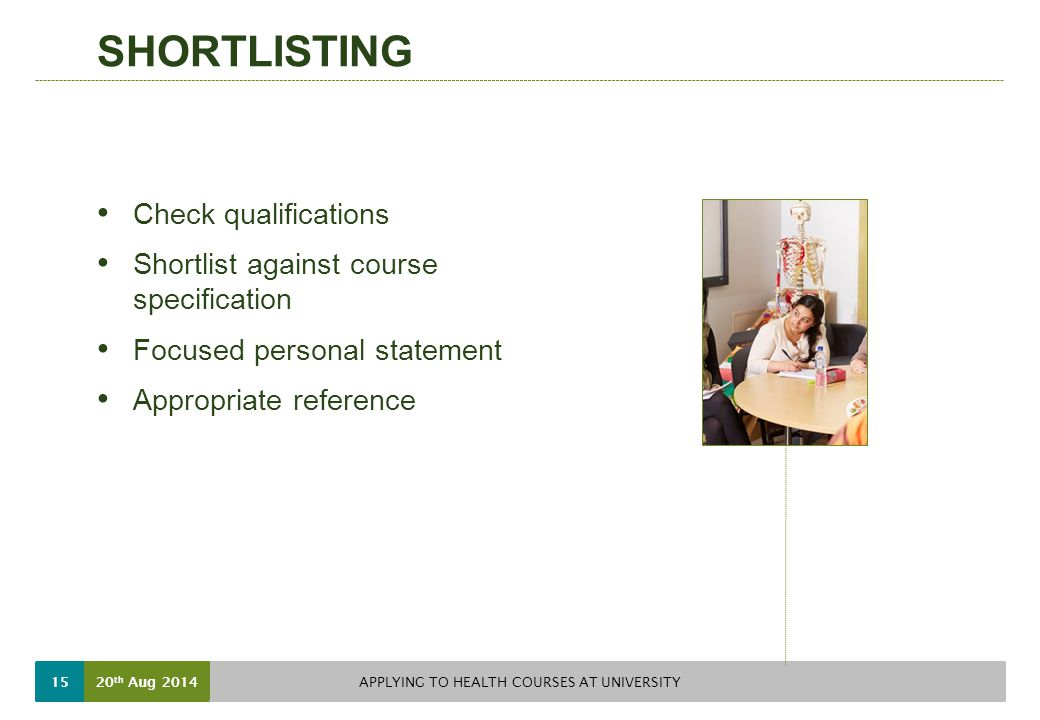 SHORTLISTING Check qualifications Shortlist against course specification Focused personal statement Appropriate reference 20 th Aug 2014 APPLYING TO HEALTH COURSES AT UNIVERSITY 15