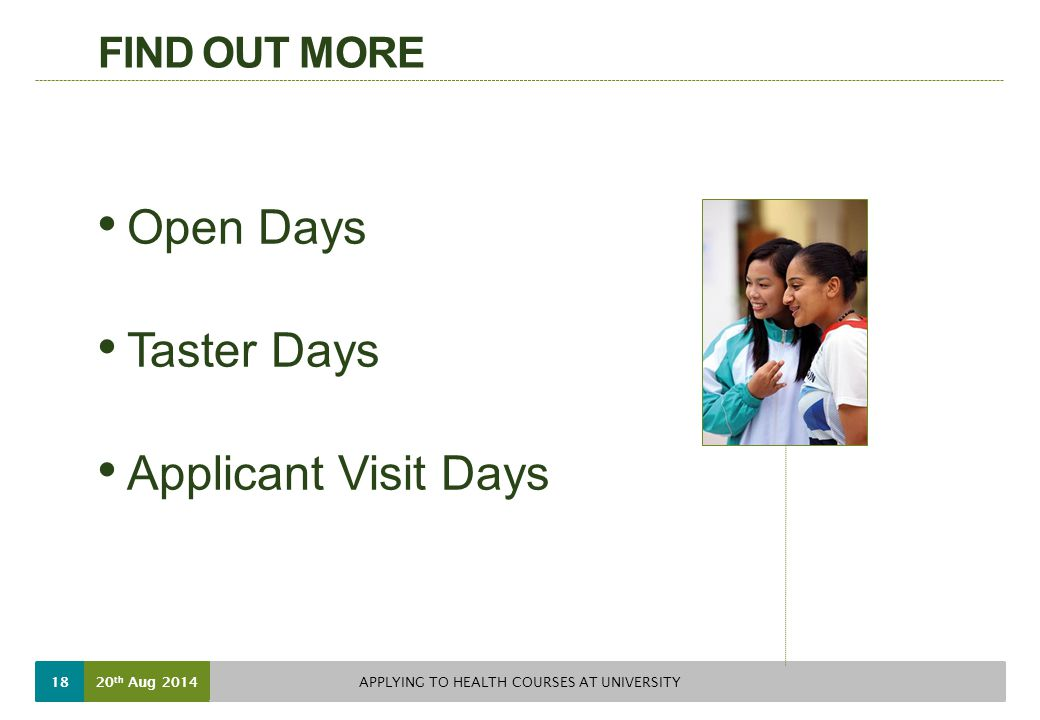 FIND OUT MORE Open Days Taster Days Applicant Visit Days 20 th Aug 2014 APPLYING TO HEALTH COURSES AT UNIVERSITY 18