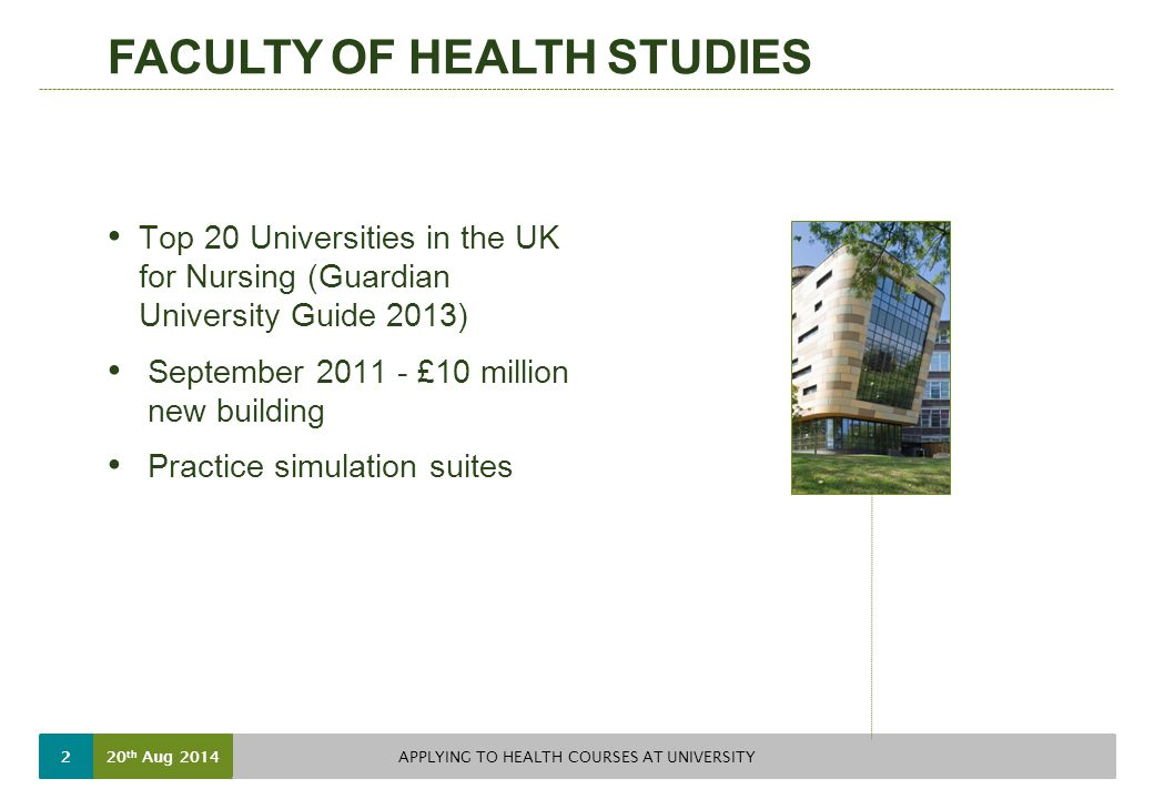 FACULTY OF HEALTH STUDIES Top 20 Universities in the UK for Nursing (Guardian University Guide 2013) September £10 million new building Practice simulation suites 20 th Aug 2014 APPLYING TO HEALTH COURSES AT UNIVERSITY 2