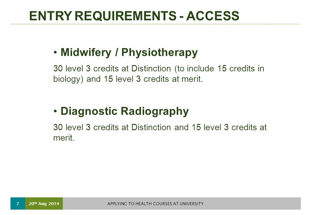 ENTRY REQUIREMENTS - ACCESS Midwifery / Physiotherapy 30 level 3 credits at Distinction (to include 15 credits in biology) and 15 level 3 credits at merit.