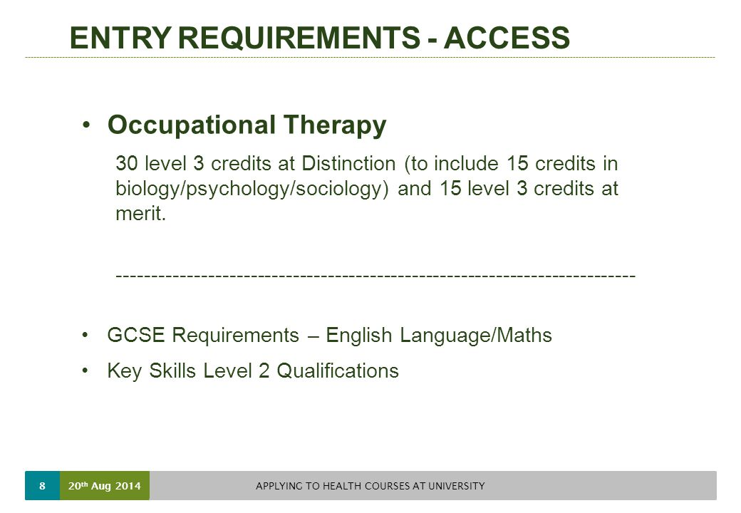 ENTRY REQUIREMENTS - ACCESS Occupational Therapy 30 level 3 credits at Distinction (to include 15 credits in biology/psychology/sociology) and 15 level 3 credits at merit.
