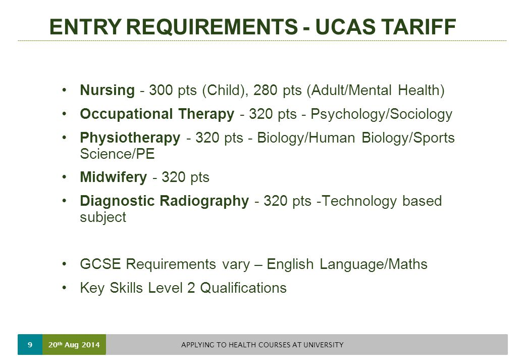 ENTRY REQUIREMENTS - UCAS TARIFF Nursing pts (Child), 280 pts (Adult/Mental Health) Occupational Therapy pts - Psychology/Sociology Physiotherapy pts - Biology/Human Biology/Sports Science/PE Midwifery pts Diagnostic Radiography pts -Technology based subject GCSE Requirements vary – English Language/Maths Key Skills Level 2 Qualifications 20 th Aug 2014 APPLYING TO HEALTH COURSES AT UNIVERSITY 9
