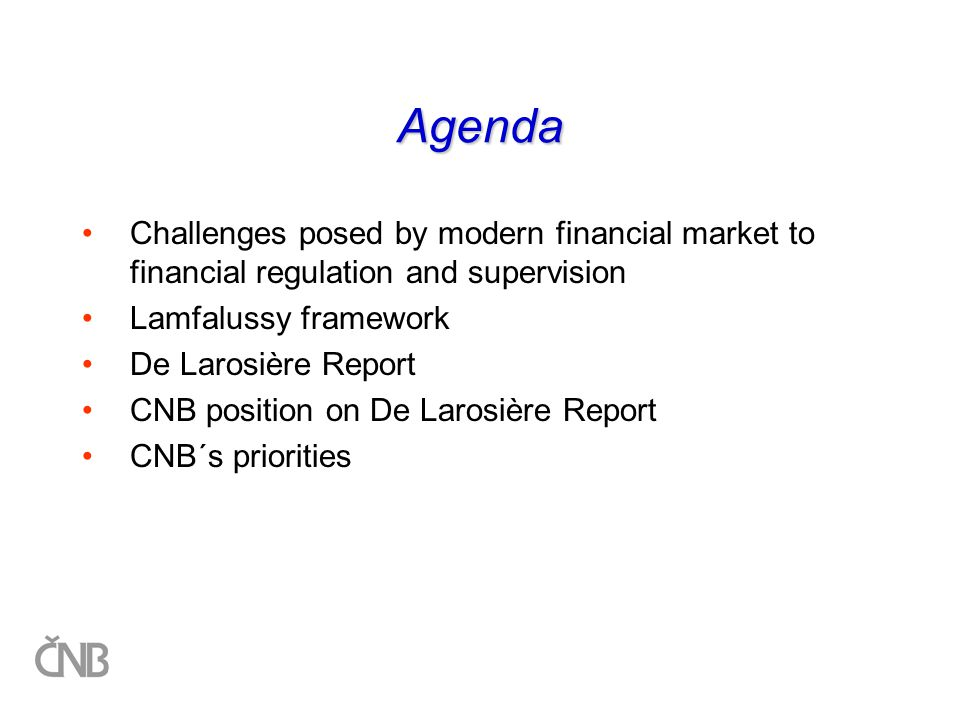 Agenda Challenges posed by modern financial market to financial regulation and supervision Lamfalussy framework De Larosière Report CNB position on De Larosière Report CNB´s priorities