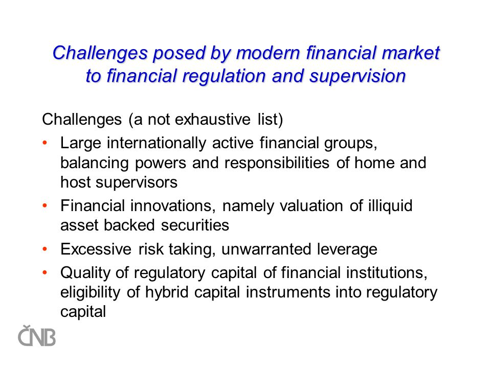 Challenges posed by modern financial market to financial regulation and supervision Challenges (a not exhaustive list) Large internationally active financial groups, balancing powers and responsibilities of home and host supervisors Financial innovations, namely valuation of illiquid asset backed securities Excessive risk taking, unwarranted leverage Quality of regulatory capital of financial institutions, eligibility of hybrid capital instruments into regulatory capital