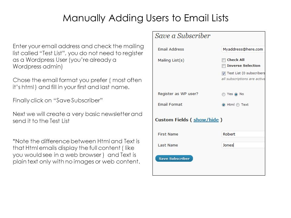 Manually Adding Users to  Lists Enter your  address and check the mailing list called Test List , you do not need to register as a Wordpress User (you're already a Wordpress admin) Chose the  format you prefer ( most often it's html ) and fill in your first and last name.