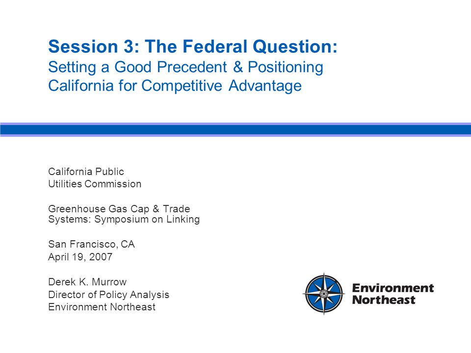Session 3: The Federal Question: Setting a Good Precedent & Positioning California for Competitive Advantage California Public Utilities Commission Greenhouse Gas Cap & Trade Systems: Symposium on Linking San Francisco, CA April 19, 2007 Derek K.