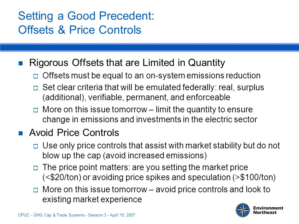 CPUC - GHG Cap & Trade Systems - Session 3 - April 19, 2007 Setting a Good Precedent: Offsets & Price Controls Rigorous Offsets that are Limited in Quantity  Offsets must be equal to an on-system emissions reduction  Set clear criteria that will be emulated federally: real, surplus (additional), verifiable, permanent, and enforceable  More on this issue tomorrow – limit the quantity to ensure change in emissions and investments in the electric sector Avoid Price Controls  Use only price controls that assist with market stability but do not blow up the cap (avoid increased emissions)  The price point matters: are you setting the market price ( $100/ton)  More on this issue tomorrow – avoid price controls and look to existing market experience