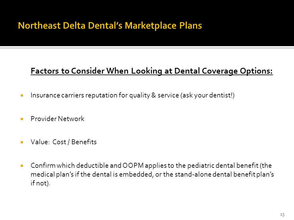 Factors to Consider When Looking at Dental Coverage Options:  Insurance carriers reputation for quality & service (ask your dentist!)  Provider Network  Value: Cost / Benefits  Confirm which deductible and OOPM applies to the pediatric dental benefit (the medical plan's if the dental is embedded, or the stand-alone dental benefit plan's if not).