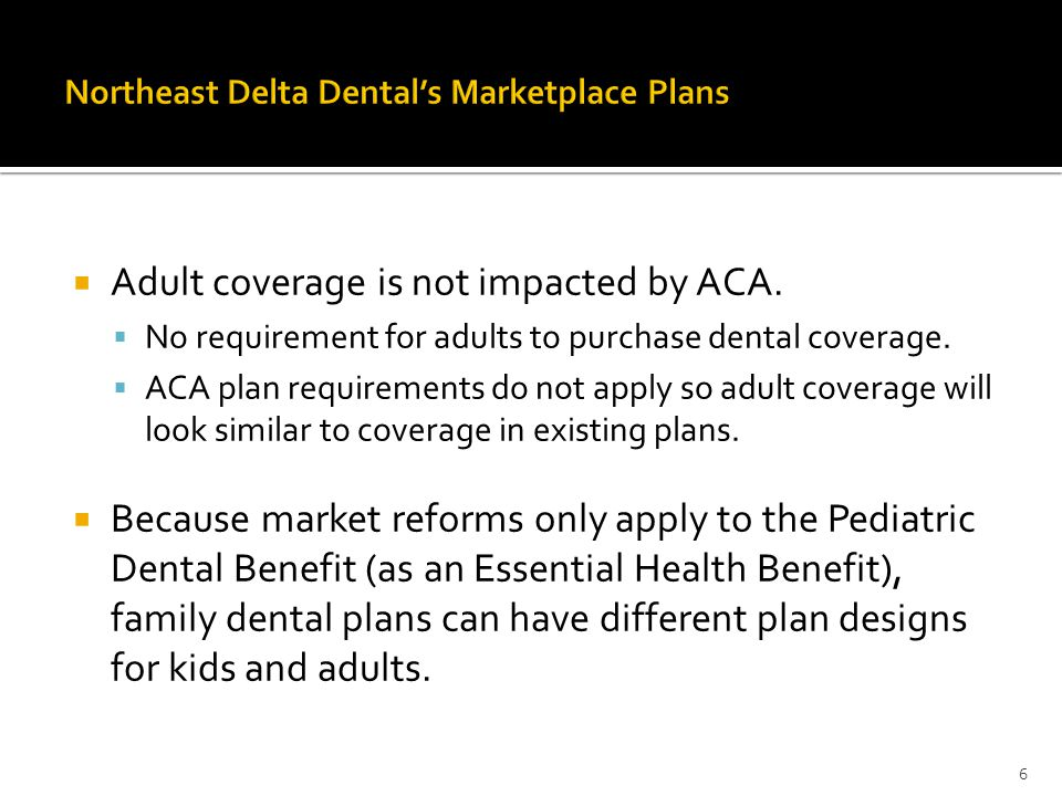  Adult coverage is not impacted by ACA.  No requirement for adults to purchase dental coverage.