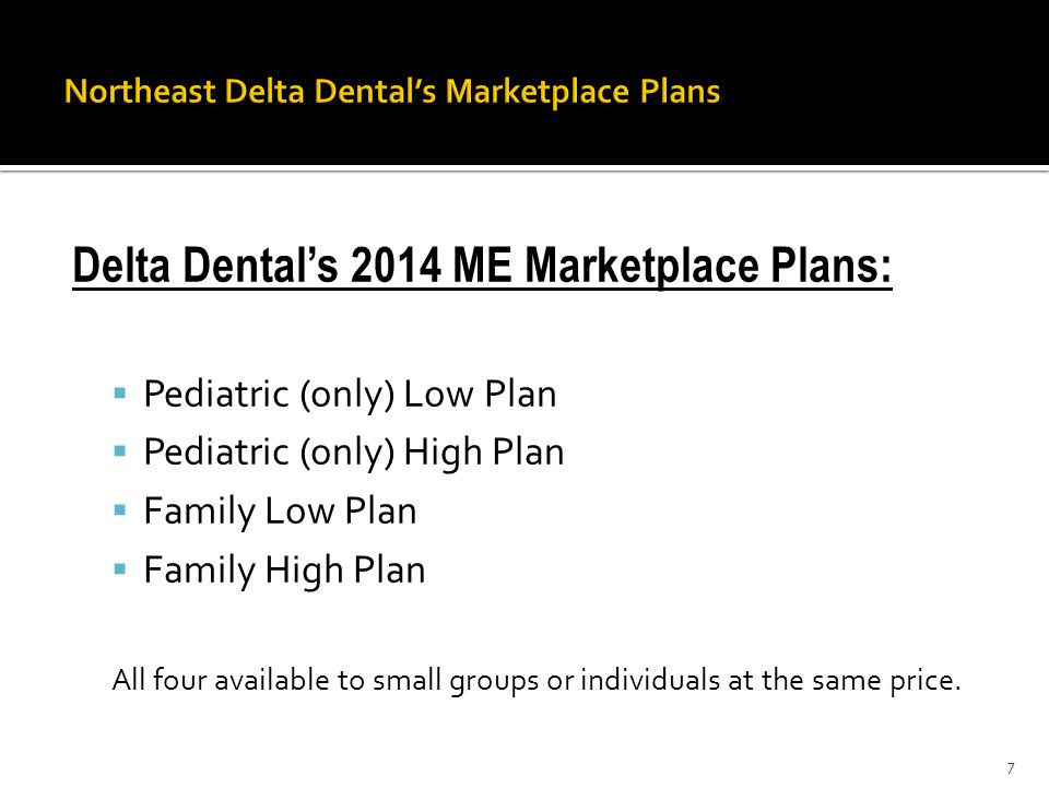 Delta Dental's 2014 ME Marketplace Plans:  Pediatric (only) Low Plan  Pediatric (only) High Plan  Family Low Plan  Family High Plan All four available to small groups or individuals at the same price.