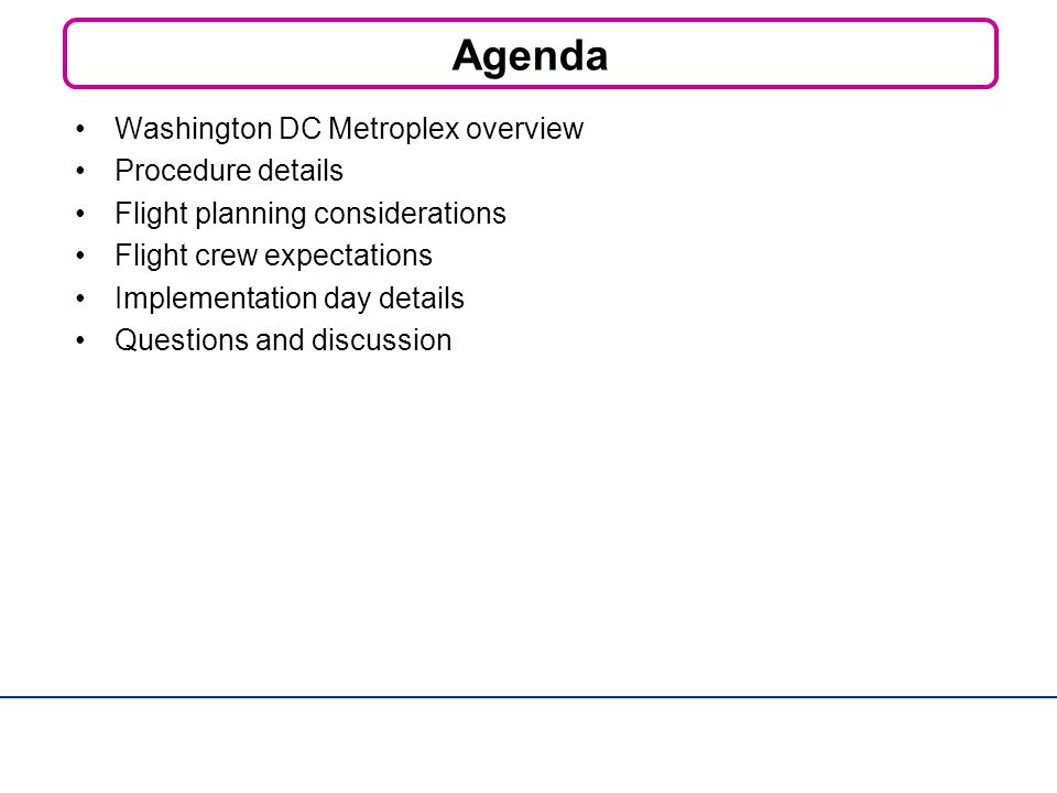 Agenda Washington DC Metroplex overview Procedure details Flight planning considerations Flight crew expectations Implementation day details Questions and discussion
